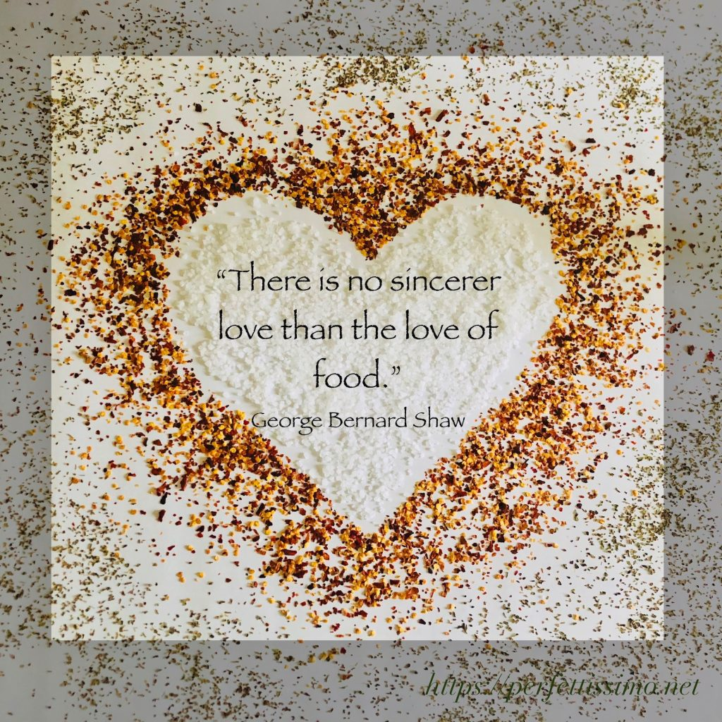 """""""There is no sincerer love than the love of food."""" George Bernard Shaw"""