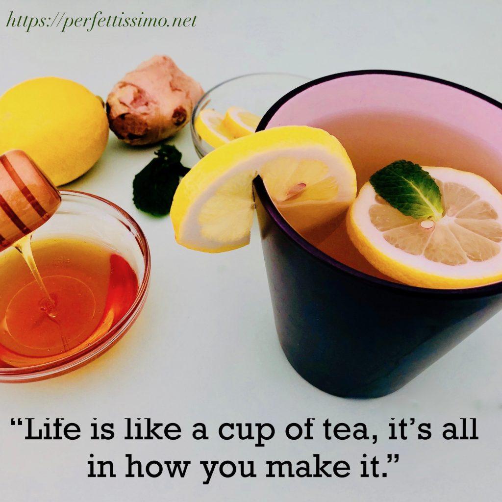 """Life is like a cup of tea it's all in how you make it."""