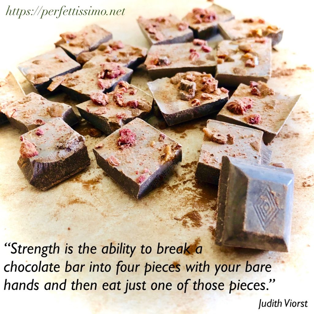"""""""Strength is the ability to break a chocolate bar into four pieces with your bare hands and then eat just one of those pieces."""" Judith Viorst."""