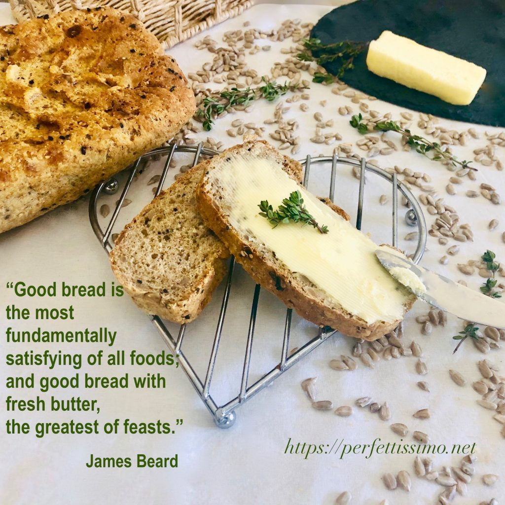 """""""Good bread is the most fundamentally satisfying of all foods; and good bread with fresh butter, the greatest of feasts."""" James Beard"""